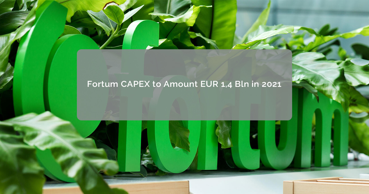 Fortum CAPEX to Amount EUR 1,4 Bln in 2021