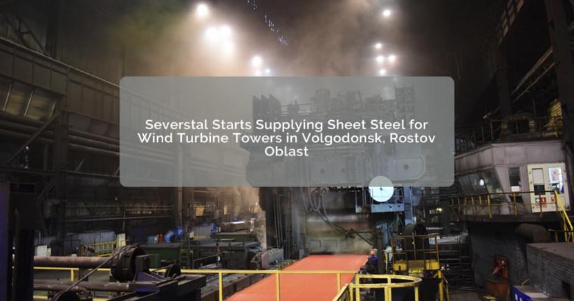 Severstal Starts Supplying Sheet Steel for Wind Turbine Towers in Volgodonsk, Rostov Oblast