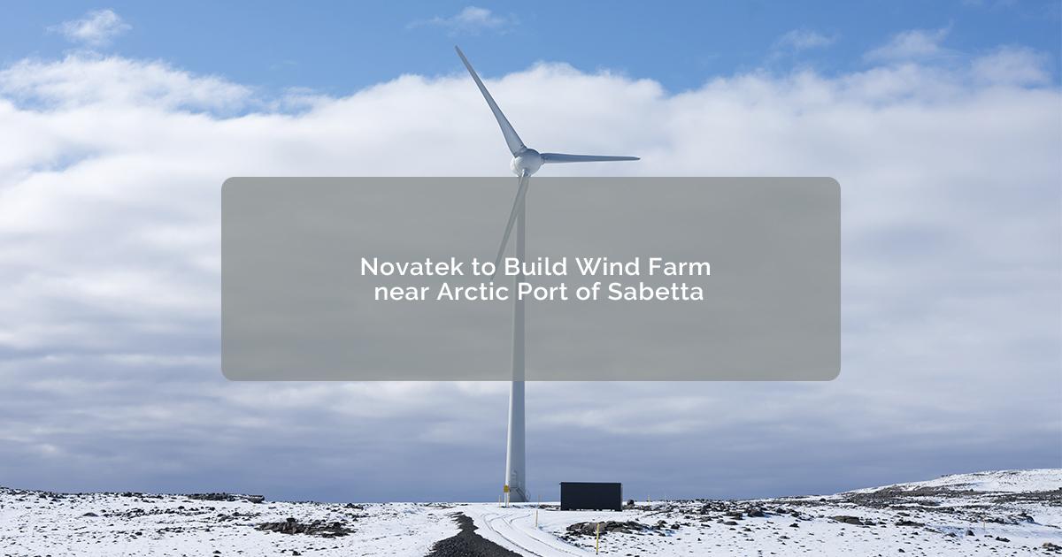 Novatek to Build Wind Farm near Arctic Port of Sabetta