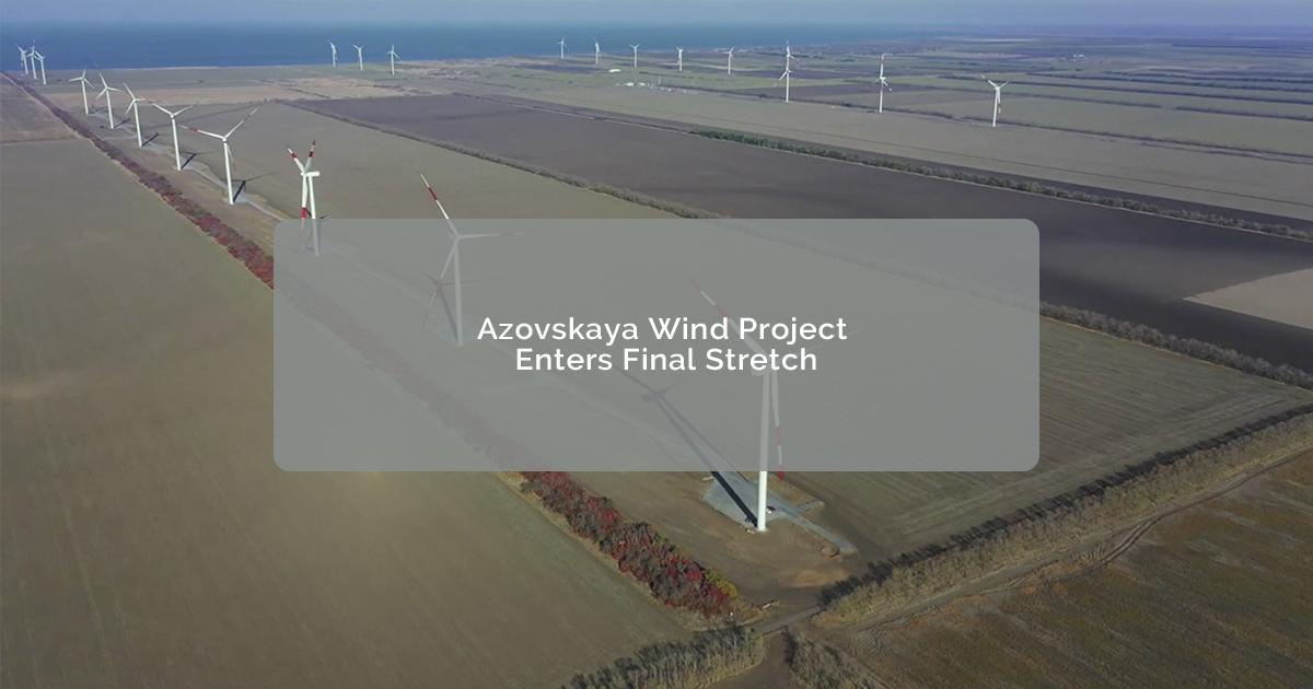 Azovskaya Wind Project Enters Final Stretch