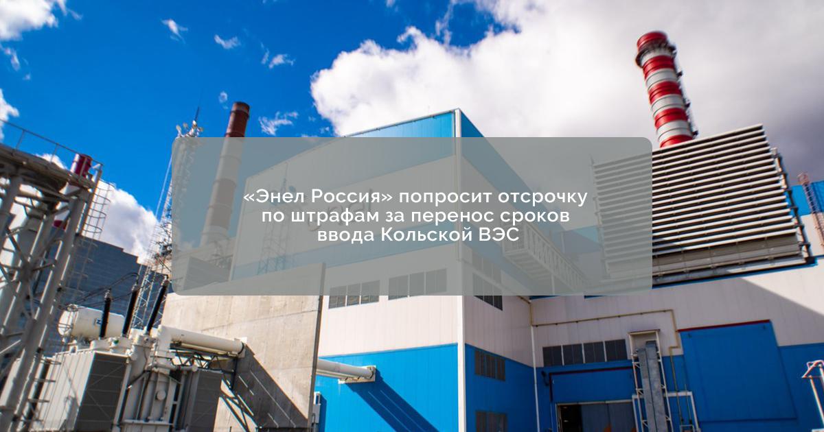 «Энел Россия» попросит отсрочку по штрафам за перенос сроков ввода Кольской ВЭС
