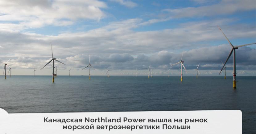 Канадская Northland Power вышла на перспективный рынок морской ветроэнергетики Польши