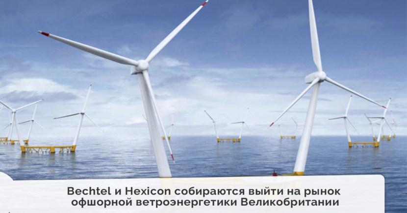 Американский Bechtel и шведский Hexicon собираются выйти на рынок офшорной ветроэнергетики Великобритании