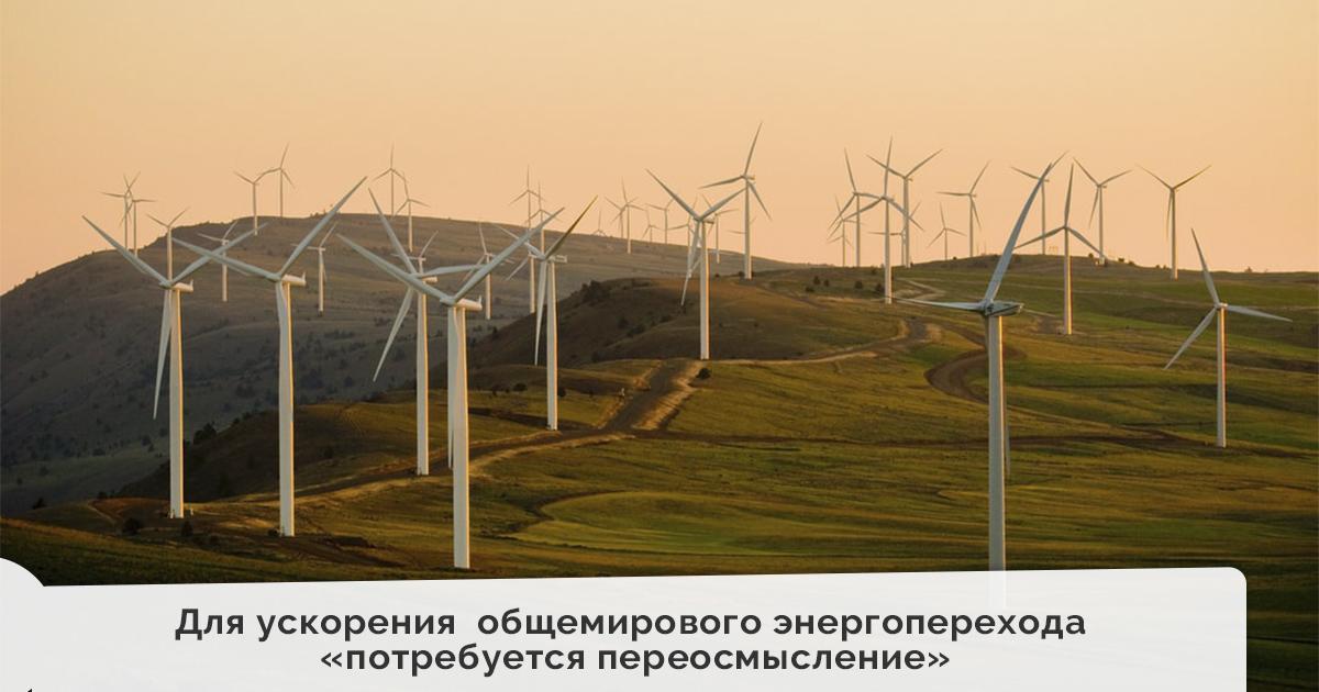 Для ускорения общемирового энергоперехода «потребуется переосмысление»