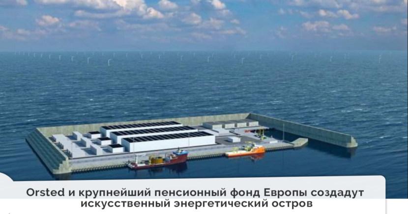 Orsted и крупнейший пенсионный фонд Европы создадут первый искусственный энергетический остров в Северном море