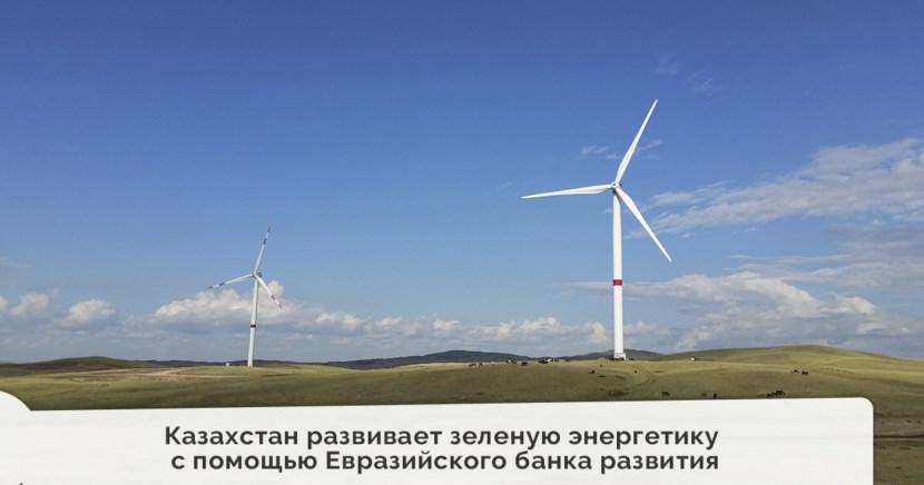 Казахстан развивает зеленую энергетику с помощью Евразийского банка развития (ЕАБР)